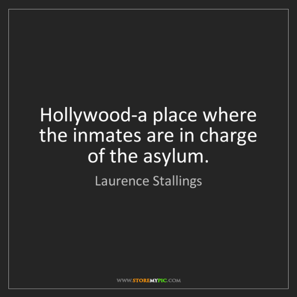 Laurence Stallings: Hollywood-a place where the inmates are in charge of...