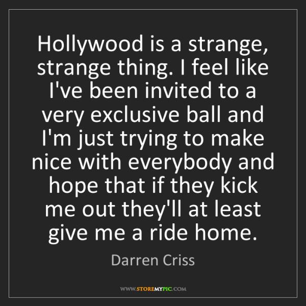 Darren Criss: Hollywood is a strange, strange thing. I feel like I've...