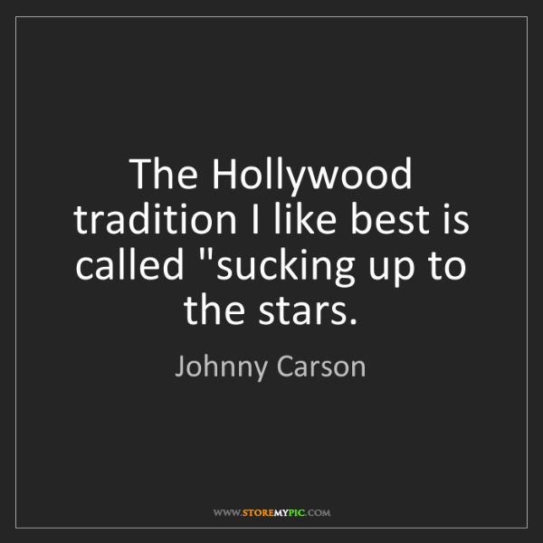 "Johnny Carson: The Hollywood tradition I like best is called ""sucking..."