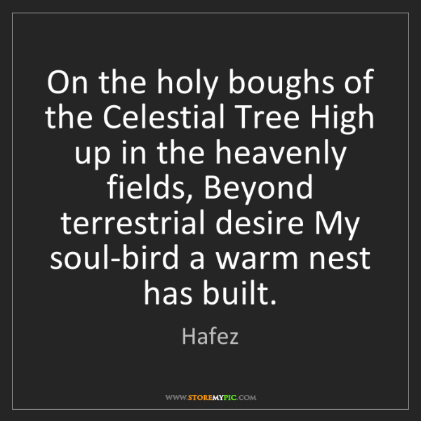 Hafez: On the holy boughs of the Celestial Tree High up in the...