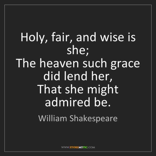 William Shakespeare: Holy, fair, and wise is she;   The heaven such grace...