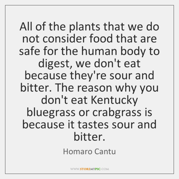 All of the plants that we do not consider food that are ...