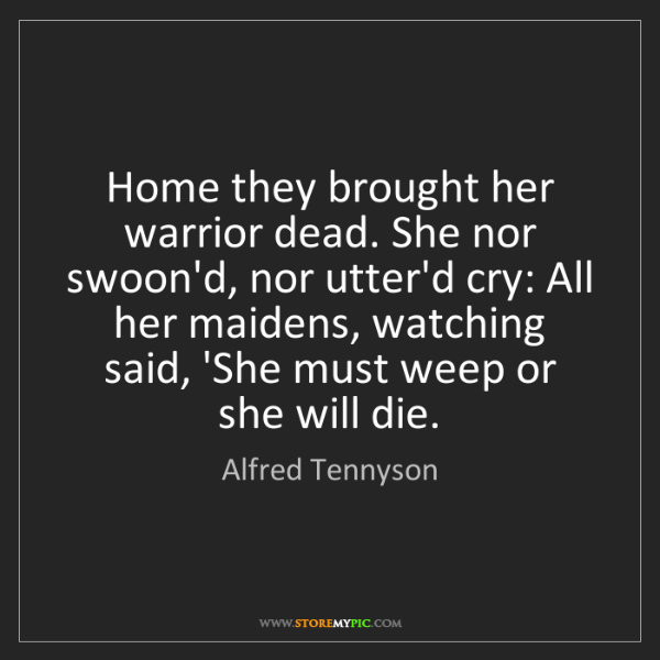 Alfred Tennyson: Home they brought her warrior dead. She nor swoon'd,...