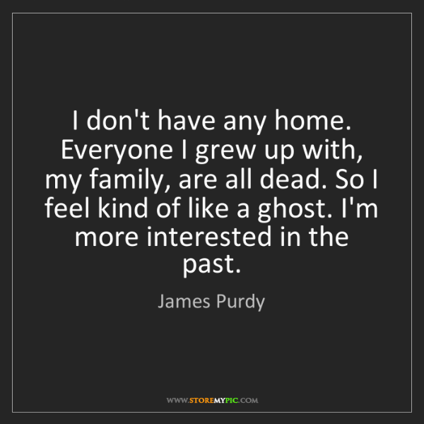 James Purdy: I don't have any home. Everyone I grew up with, my family,...