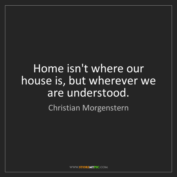 Christian Morgenstern: Home isn't where our house is, but wherever we are understood.