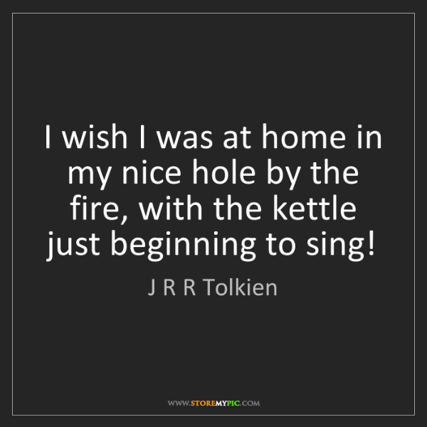 J R R Tolkien: I wish I was at home in my nice hole by the fire, with...