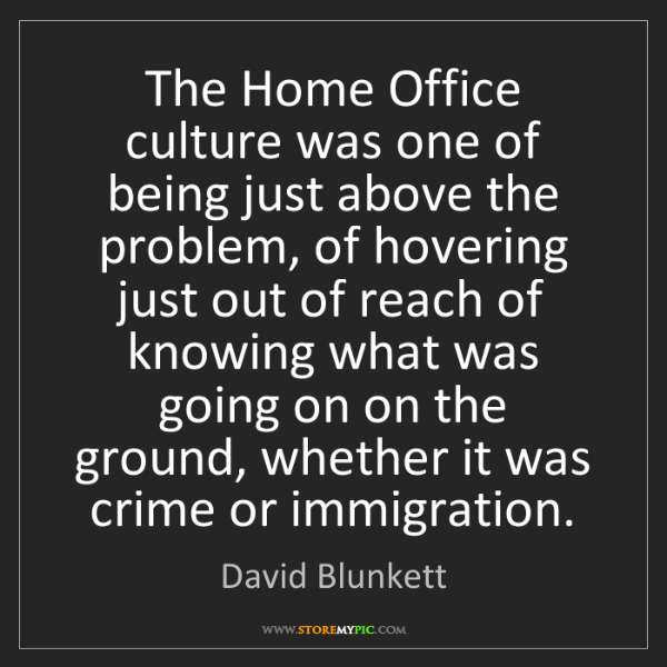 David Blunkett: The Home Office culture was one of being just above the...