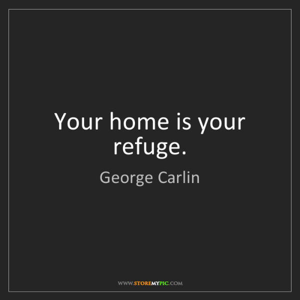 George Carlin: Your home is your refuge.