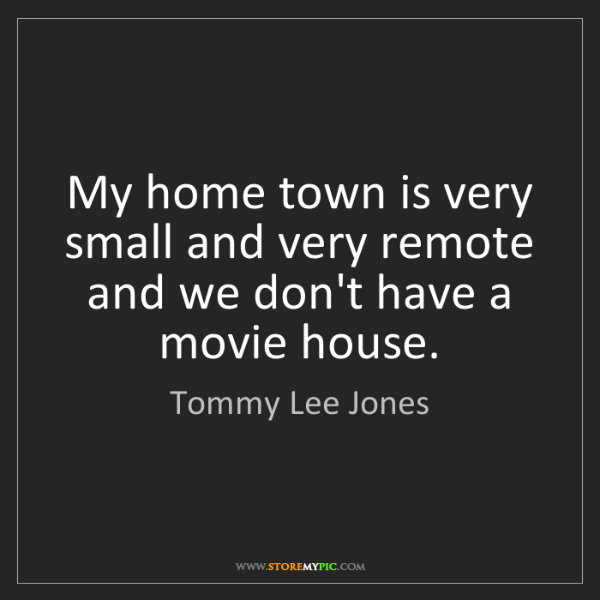 Tommy Lee Jones: My home town is very small and very remote and we don't...