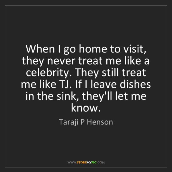 Taraji P Henson: When I go home to visit, they never treat me like a celebrity....