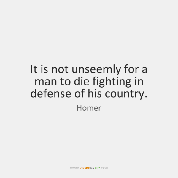 It is not unseemly for a man to die fighting in defense ...