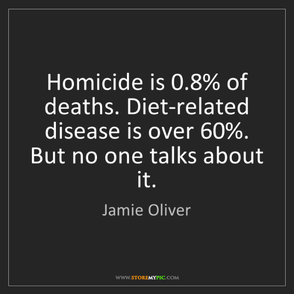 Jamie Oliver: Homicide is 0.8% of deaths. Diet-related disease is over...