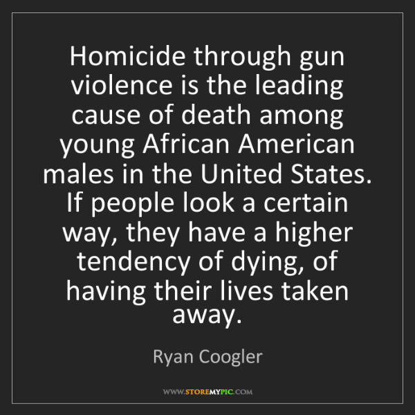 Ryan Coogler: Homicide through gun violence is the leading cause of...