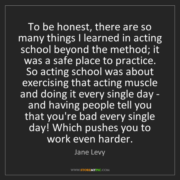 Jane Levy: To be honest, there are so many things I learned in acting...