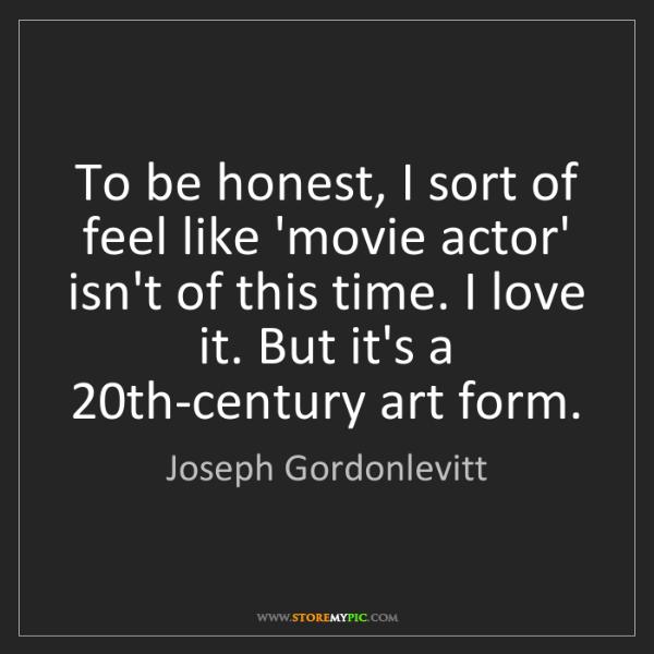 Joseph Gordonlevitt: To be honest, I sort of feel like 'movie actor' isn't...