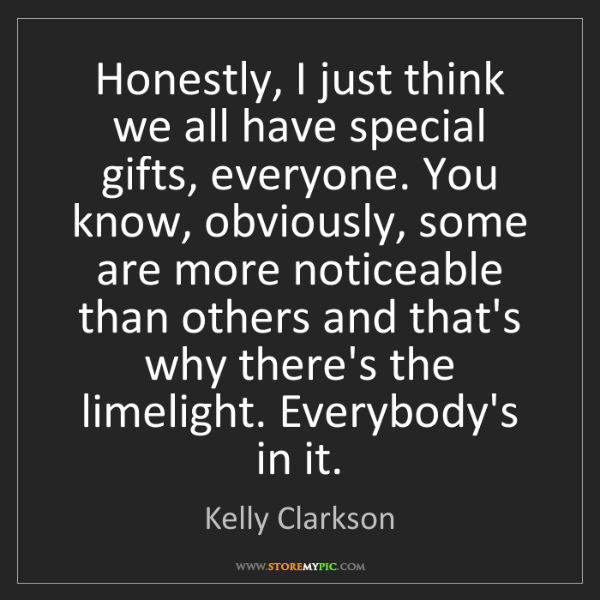 Kelly Clarkson: Honestly, I just think we all have special gifts, everyone....