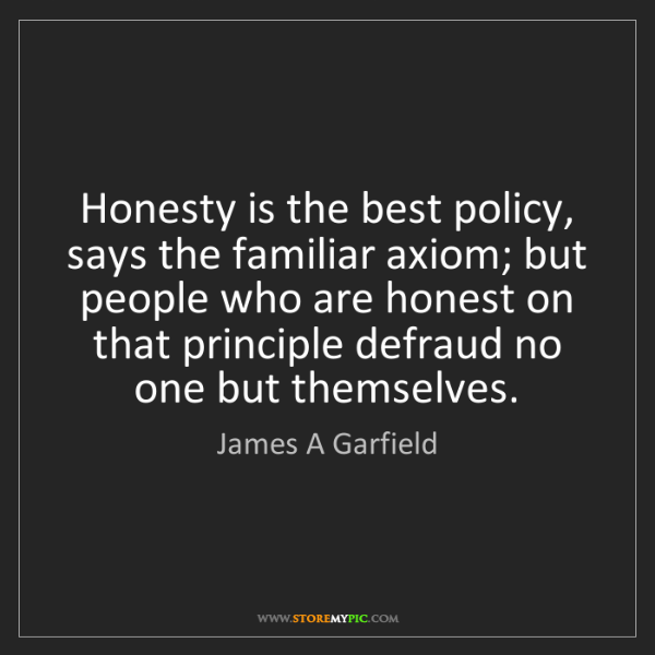James A Garfield: Honesty is the best policy, says the familiar axiom;...