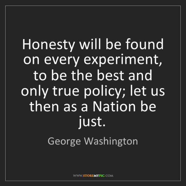 George Washington: Honesty will be found on every experiment, to be the...