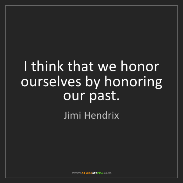 Jimi Hendrix: I think that we honor ourselves by honoring our past.