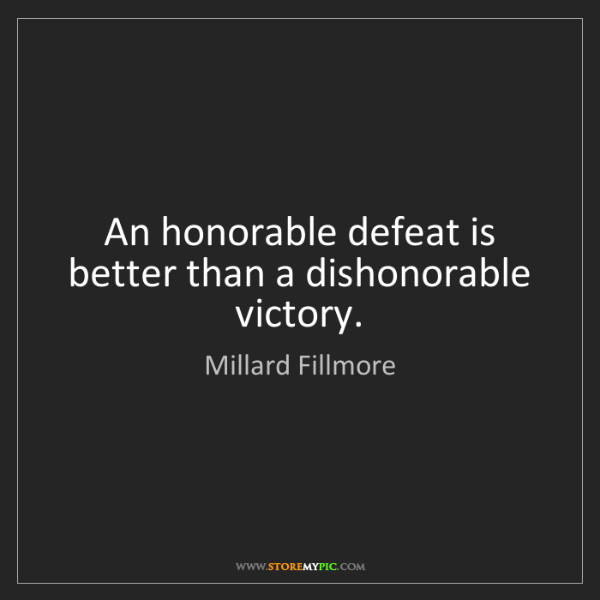 Millard Fillmore: An honorable defeat is better than a dishonorable victory.