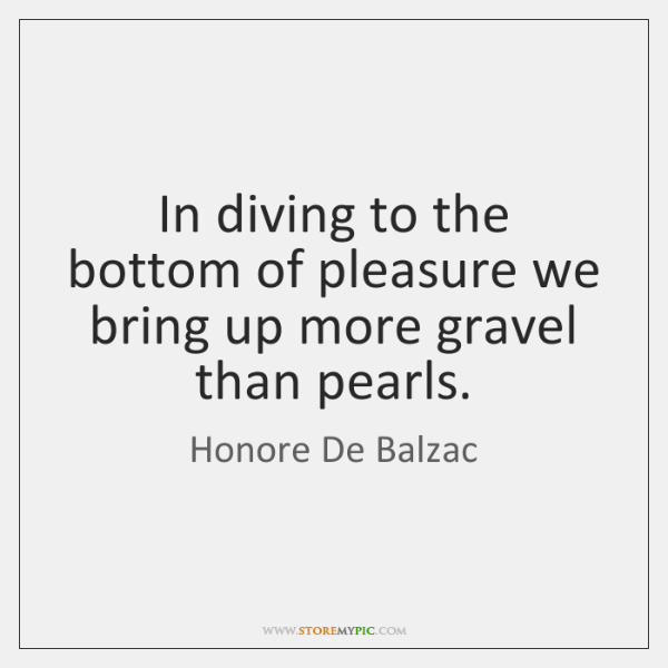 In diving to the bottom of pleasure we bring up more gravel ...