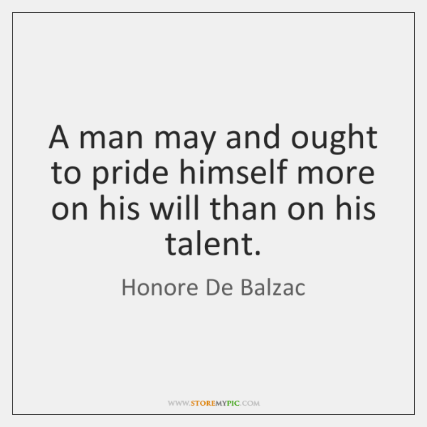 A man may and ought to pride himself more on his will ...