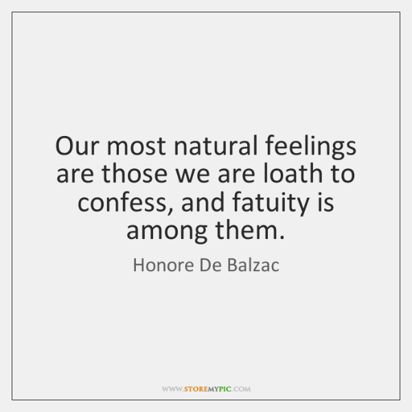 Our most natural feelings are those we are loath to confess, and ...