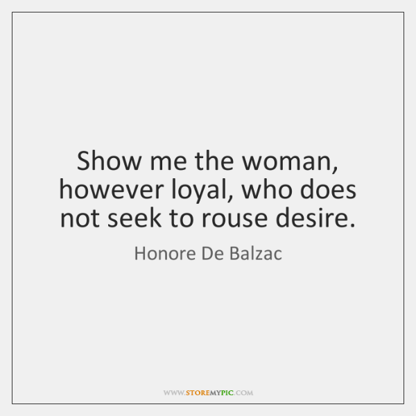 Show me the woman, however loyal, who does not seek to rouse ...