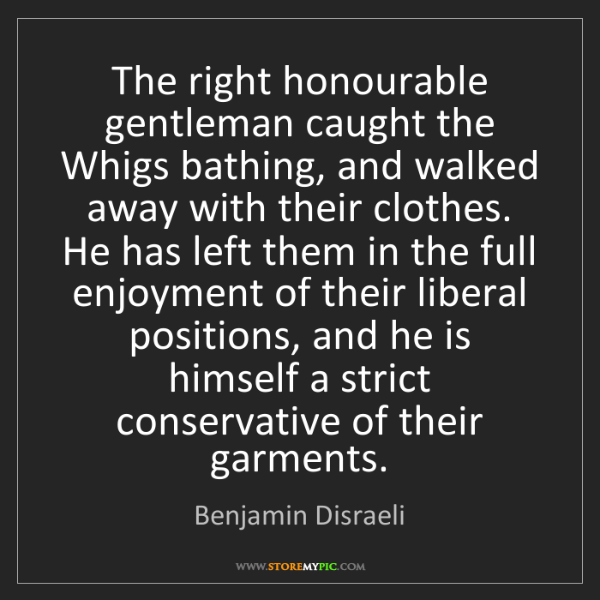 Benjamin Disraeli: The right honourable gentleman caught the Whigs bathing,...