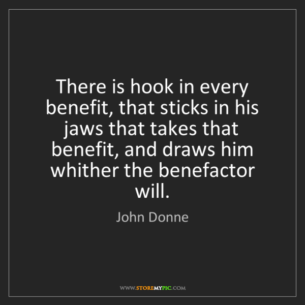 John Donne: There is hook in every benefit, that sticks in his jaws...