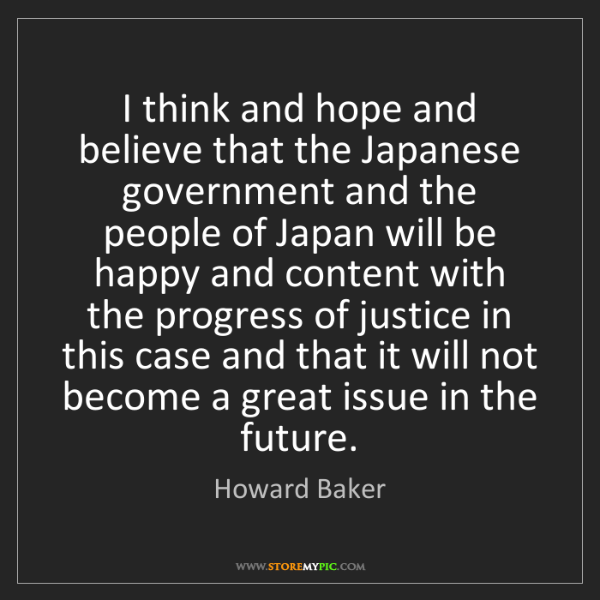 Howard Baker: I think and hope and believe that the Japanese government...