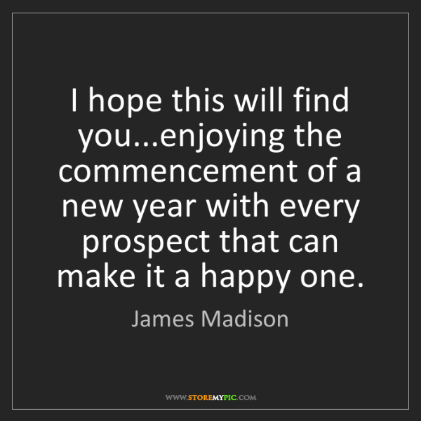 James Madison: I hope this will find you...enjoying the commencement...