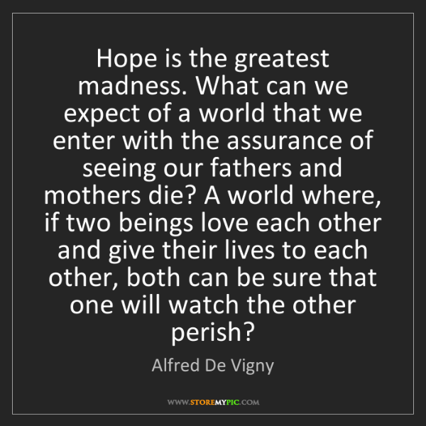 Alfred De Vigny: Hope is the greatest madness. What can we expect of a...