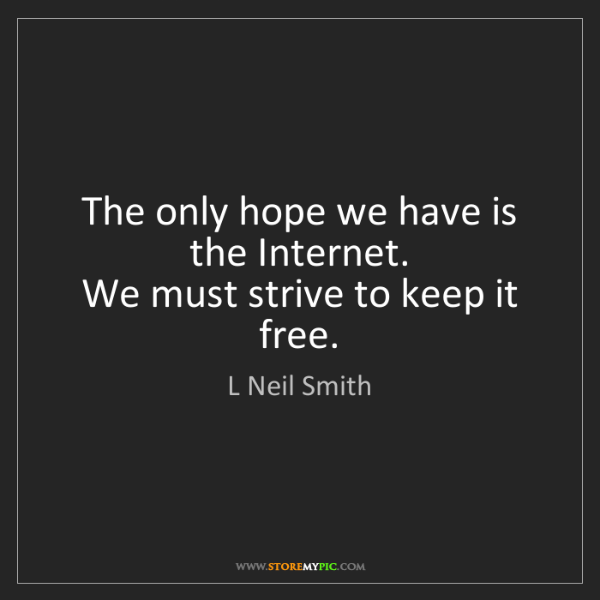 L Neil Smith: The only hope we have is the Internet.   We must strive...