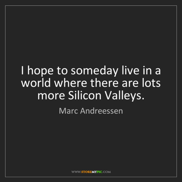 Marc Andreessen: I hope to someday live in a world where there are lots...
