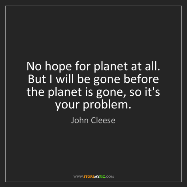 John Cleese: No hope for planet at all. But I will be gone before...