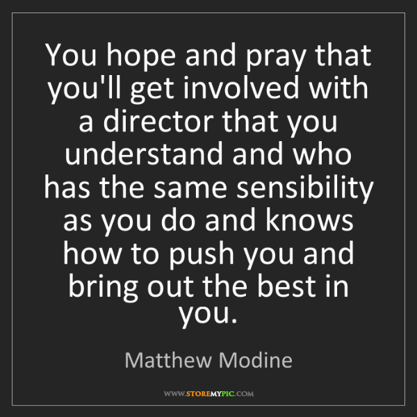 Matthew Modine: You hope and pray that you'll get involved with a director...