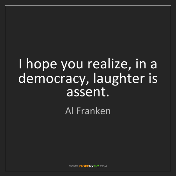 Al Franken: I hope you realize, in a democracy, laughter is assent.