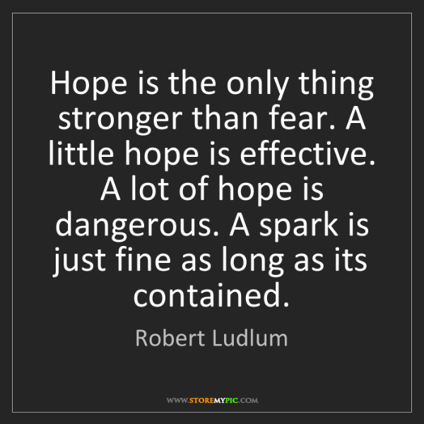 Robert Ludlum: Hope is the only thing stronger than fear. A little hope...
