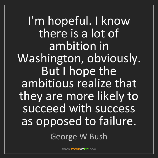George W Bush: I'm hopeful. I know there is a lot of ambition in Washington,...