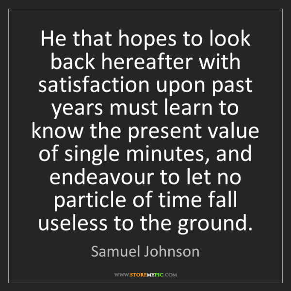 Samuel Johnson: He that hopes to look back hereafter with satisfaction...