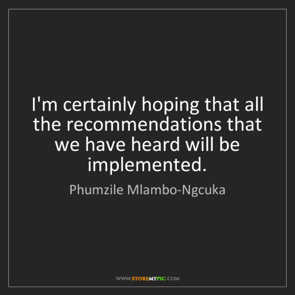 Phumzile Mlambo-Ngcuka: I'm certainly hoping that all the recommendations that...