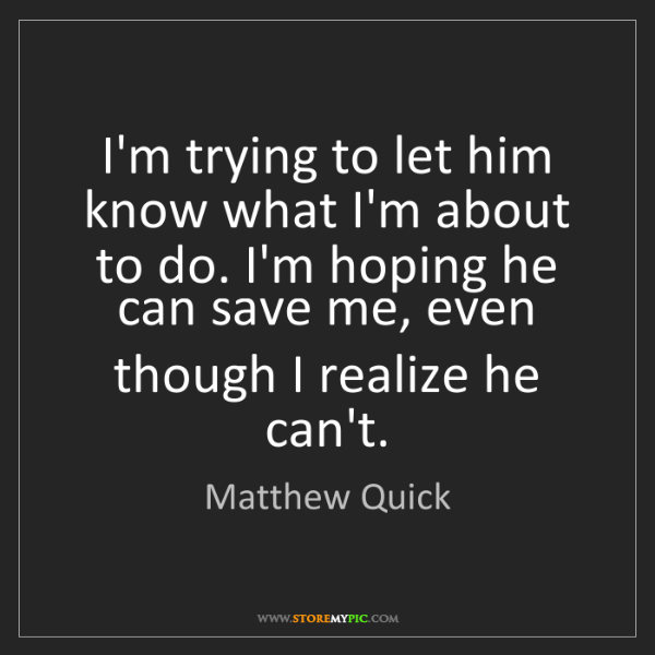 Matthew Quick: I'm trying to let him know what I'm about to do. I'm...