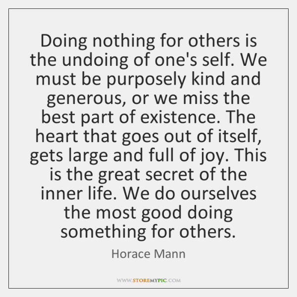 Doing nothing for others is the undoing of one's self. We must ...