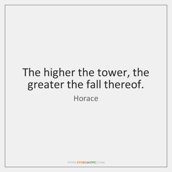 The higher the tower, the greater the fall thereof.