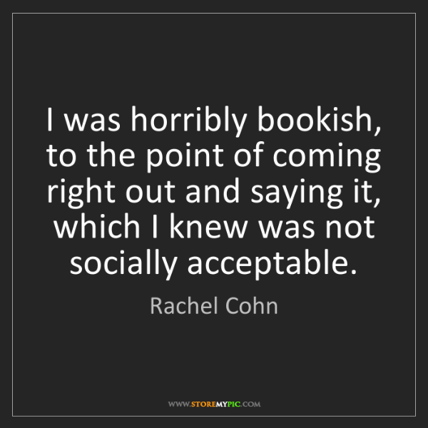 Rachel Cohn: I was horribly bookish, to the point of coming right...