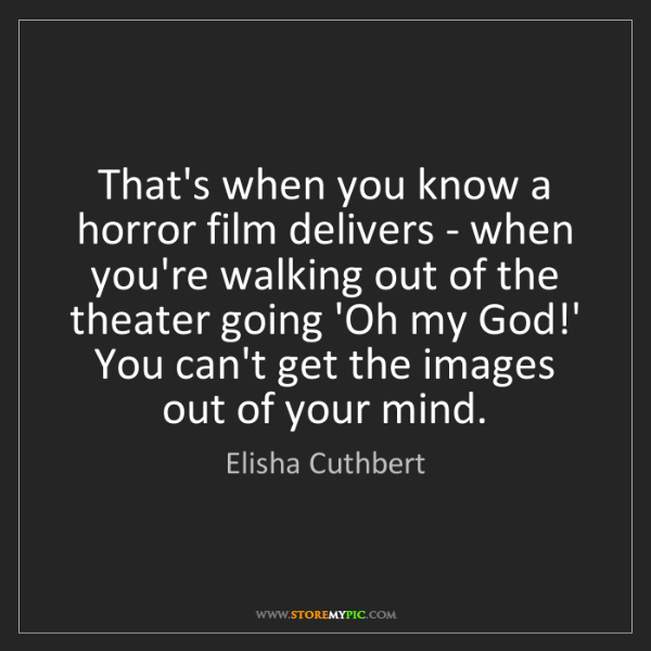 Elisha Cuthbert: That's when you know a horror film delivers - when you're...