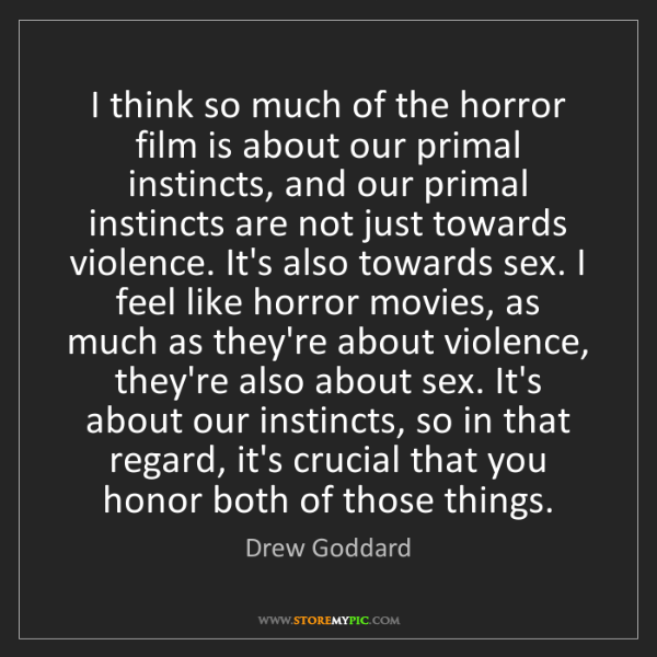Drew Goddard: I think so much of the horror film is about our primal...