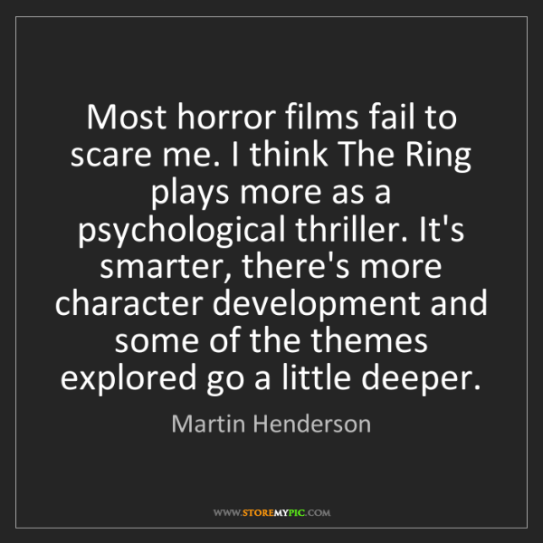 Martin Henderson: Most horror films fail to scare me. I think The Ring...