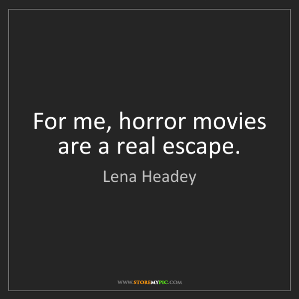 Lena Headey: For me, horror movies are a real escape.